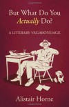 But What Do You Actually Do? A Literary Vagabondage - Alistair Horne