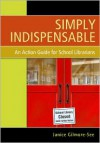Simply Indispensable: An Action Guide for School Librarians - Janice Gilmore-see