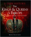 The Kings & Queens of EuropeFrom Medieval Tyrants to Mad Monarchs (A Dark History) - Brenda Ralph Lewis