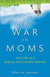 The War on Moms: On Life in a Family-Unfriendly Nation - Sharon Lerner