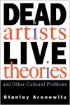 Dead Artists, Live Theories, and Other Cultural Problems - Stanley Aronowitz