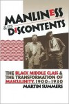 Manliness and Its Discontents: The Black Middle Class and the Transformation of Masculinity, 1900-1930 - Martin Summers