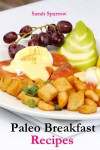 Paleo Breakfast Recipes: 25 Paleo Breakfast Recipes For Paleo Diet Beginners - Sarah Sparrow