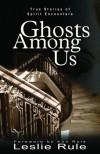Ghosts Among Us: True Stories of Spirit Encounters - Leslie Rule