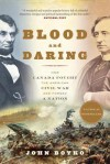 Blood and Daring: How Canada Fought the American Civil War and Forged a Nation - John Boyko