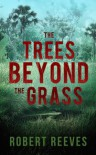 The Trees Beyond the Grass (A Cole Mouzon Thriller) - Robert Reeves