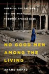 No Good Men Among the Living: America, the Taliban, and the War through Afghan Eyes - Anand Gopal