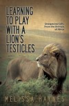 Learning to Play With a Lion's Testicles: Unexpected Gifts From the Animals of Africa - Melissa Haynes