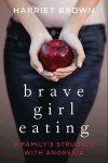 Brave Girl Eating: A Family's Struggle with Anorexia - Harriet  Brown