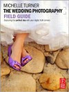 The Wedding Photography Field Guide: Capturing the perfect day with your digital SLR camera - Michelle Turner