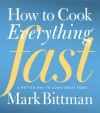 How to Cook Everything Fast: A Better Way to Cook Great Food - Mark Bittman
