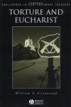 Torture and Eucharist: Theology, Politics, and the Body of Christ - William T. Cavanaugh