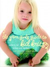 The Yarn Girls' Guide to Kid Knits: Patterns for Babies and Toddlers - Julie Carles, Jordana Jacobs