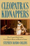 Cleopatra's Kidnappers: How Caesars Sixth Legion Gave Egypt to Rome and Rome to Caesar - Stephen Dando-Collins