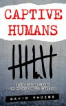 Captive Humans: True Crime Cases of People Held Captive - David Phoebe