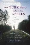 The Turk Who Loved Apples: And Other Tales of Losing My Way Around the World - Matt Gross