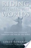 Riding Between the Worlds: Expanding Our Potential Through the Way of the Horse - Linda Kohanov