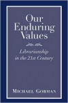 Our Enduring Values: Librarianship in the 21st Century - Michael E. Gorman