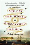 The Day the World Discovered the Sun: An Extraordinary Story of Scientific Adventure and the Race to Track the Transit of Venus - Mark  Anderson