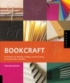 Bookcraft: Techniques for Binding, Folding, and Decorating to Create Books and More - Heather Weston