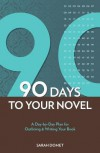 90 Days to Your Novel: A Day-By-Day Plan for Outlining & Writing Your Book - Sarah Domet
