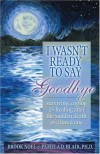 I Wasn't Ready to Say Goodbye: Surviving, Coping and Healing After the Sudden Death of a Loved One - Brook Noel