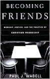 Becoming Friends: Worship, Justice, and the Practice of Christian Friendship - Paul J. Wadell