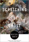 Scratching the Ghost: Poems - Dexter L. Booth