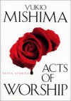 Acts of Worship: Seven Stories - Yukio Mishima, John Bester