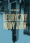 Deliryczny Nowy Jork. Retroaktywny manifest dla Manhattanu - Rem Koolhaas