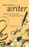 How to Be a Writer: Building Your Creative Skills Through Practice and Play - Barbara Baig
