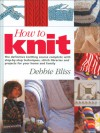 How to Knit: The Definitive Knitting Course Complete with Step-by-Step Techniques, Stitch Library, and Projects for Your Home and Family - Debbie Bliss