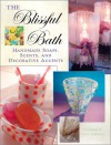 The Blissful Bath: Handmade Soaps, Scents, and Decorative Accents - Dawn Anderson