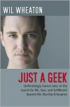 Just a Geek: Unflinchingly Honest Tales of the Search for Life, Love, and Fulfillment Beyond the Starship Enterprise - Wil Wheaton