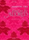 How to be Adored - Caroline Cox