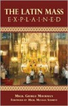 The Latin Mass Explained - George Moorman, R. Michael Schmitz