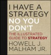 I Have a Strategy (No, You Don't): The Illustrated Guide to Strategy - Howell J. Malham Jr.