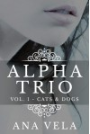 Alpha Trio: Vol. 1 - Cats & Dogs - Ana Vela