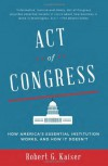Act of Congress: How America's Essential Institution Works, and How It Doesn't - Robert G. Kaiser
