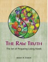 The Raw Truth: The Art of Preparing Living Foods - Jeremy Safron