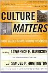 Culture Matters: How Values Shape Human Progress - Lawrence E. Harrison, Samuel P. Huntington