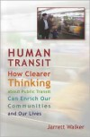 Human Transit: How Clearer Thinking about Public Transit Can Enrich Our Communities and Our Lives - Jarrett Walker