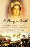 A Being So Gentle: The Frontier Love Story of Rachel and Andrew Jackson - Patricia Brady