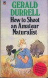 How To Shoot An Amateur Naturalist - Gerald Durrell