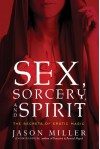 Sex, Sorcery, and Spirit: The Secrets of Erotic Magic - Jason Miller