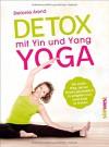 Detox mit Yin und Yang Yoga: Der sanfte Weg, deinen Körper ganzheitlich zu entgiften und neue Kraft zu tanken - Stefanie Arend