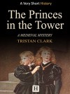 The Princes in the Tower: A Medieval Mystery (Very Short History Book 6) - Tristan Clark