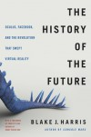 The History of the Future: Oculus, Facebook, and the Revolution That Swept Virtual Reality  - Blake J. Harris