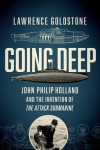 Going Deep: John Philip Holland and the Invention of the Attack Submarine - Lawrence Goldstone