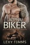 Alpha Biker (Alpha Bad Boy MC Trilogy, #1) - Lexy Timms
